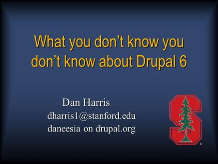 What you don't know you don't know about Drupal 6 Dan Harris daneesia on drupal.org.