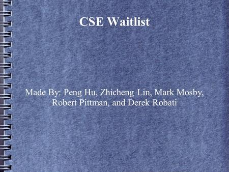 CSE Waitlist Made By: Peng Hu, Zhicheng Lin, Mark Mosby, Robert Pittman, and Derek Robati.