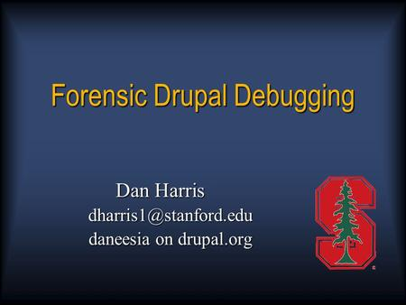 Forensic Drupal Debugging Dan Harris daneesia on drupal.org.