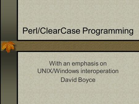 Perl/ClearCase Programming With an emphasis on UNIX/Windows interoperation David Boyce.