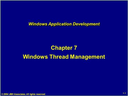 1-1 © 2004 JMH Associates. All rights reserved. Windows Application Development Chapter 7 Windows Thread Management.