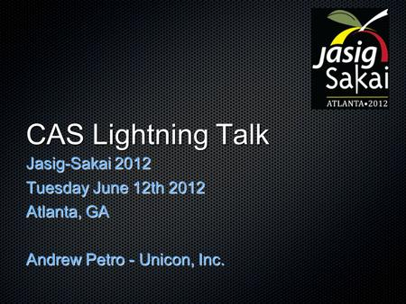 CAS Lightning Talk Jasig-Sakai 2012 Tuesday June 12th 2012 Atlanta, GA Andrew Petro - Unicon, Inc.