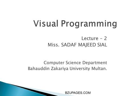 BZUPAGES.COM Visual Programming Lecture – 2 Miss. SADAF MAJEED SIAL Computer Science Department Bahauddin Zakariya University Multan.