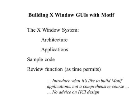 Building X Window GUIs with Motif The X Window System: Architecture Applications Sample code Review function (as time permits) … Introduce what it's like.