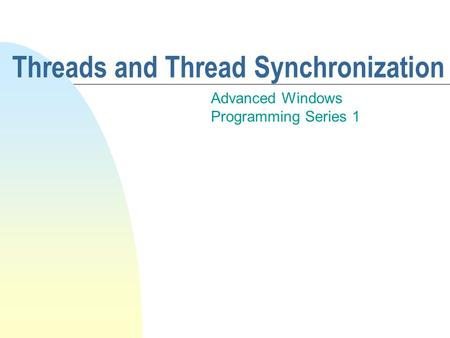 Threads and Thread Synchronization Advanced Windows Programming Series 1.