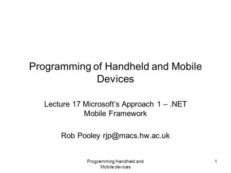 Programming Handheld and Mobile devices 1 Programming of Handheld and Mobile Devices Lecture 17 Microsoft's Approach 1 –.NET Mobile Framework Rob Pooley.