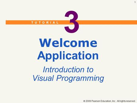 T U T O R I A L  2009 Pearson Education, Inc. All rights reserved. 1 3 Welcome Application Introduction to Visual Programming.