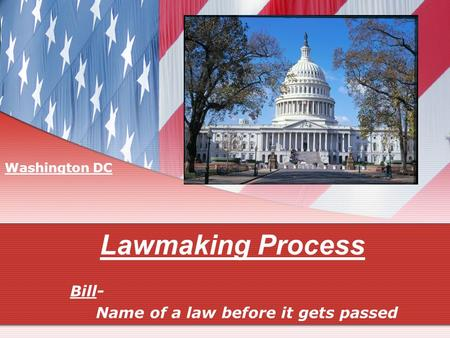 Lawmaking Process Bill- Name of a law before it gets passed Washington DC.