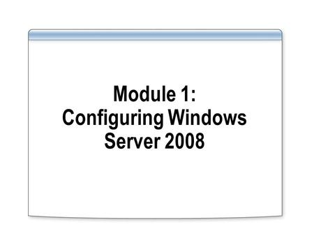 Module 1: Configuring Windows Server 2008. Module Overview Describe Windows Server 2008 roles Describe Windows Server 2008 features Describe Windows Server.