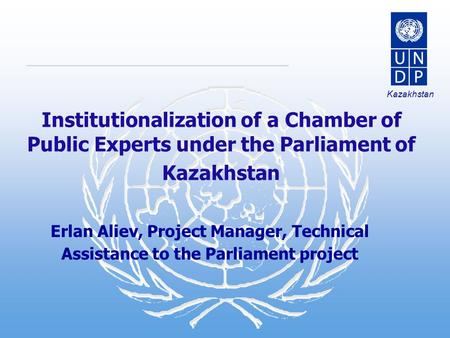 Kazakhstan Institutionalization of a Chamber of Public Experts under the Parliament of Kazakhstan Erlan Aliev, Project Manager, Technical Assistance to.