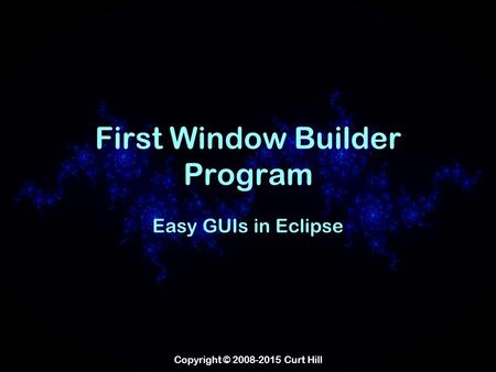 Copyright © 2008-2015 Curt Hill First Window Builder Program Easy GUIs in Eclipse.