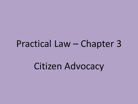 Practical Law – Chapter 3 Citizen Advocacy. Practical Law – Chapter 3 Part One: The Art of Advocacy Advocacy is defined as the art of persuading others.