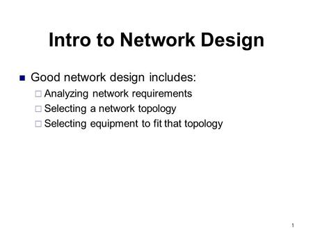 1 Intro to Network Design Good network design includes:  Analyzing network requirements  Selecting a network topology  Selecting equipment to fit that.