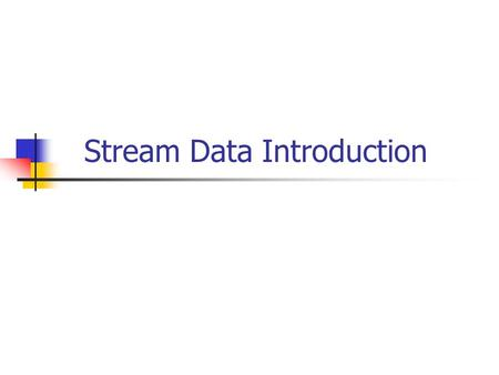 Stream Data Introduction. Outline Streaming Data description Uses/Applications Problems/Challenges Main Concepts variance & k-means aging & sliding windows.
