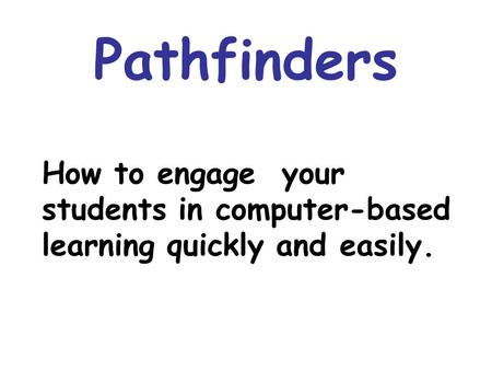 Pathfinders How to engage your students in computer-based learning quickly and easily.