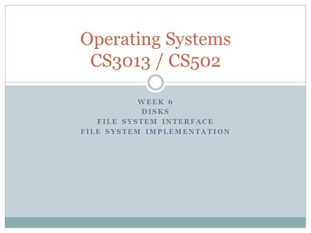 WEEK 6 <strong>DISKS</strong> FILE SYSTEM INTERFACE FILE SYSTEM IMPLEMENTATION Operating Systems CS3013 / CS502.
