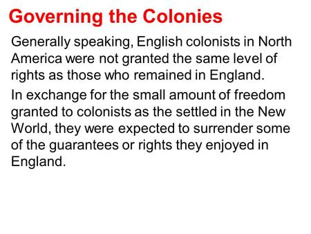 Governing the Colonies Generally speaking, English colonists in North America were not granted the same level of rights as those who remained in England.