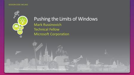 Mark Russinovich Technical Fellow Microsoft Corporation *Portions derived from David Solomon's Windows Internals Seminar SESSION CODE: WCL402.