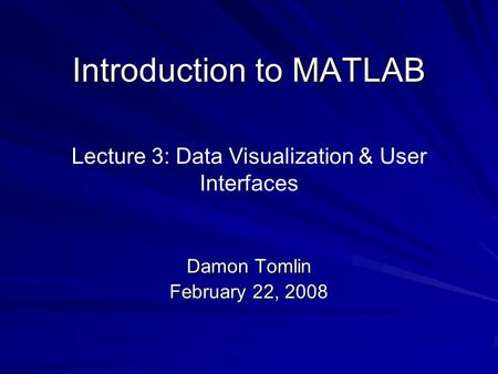 Introduction to MATLAB Damon Tomlin February 22, 2008 Lecture 3: Data Visualization & User Interfaces.
