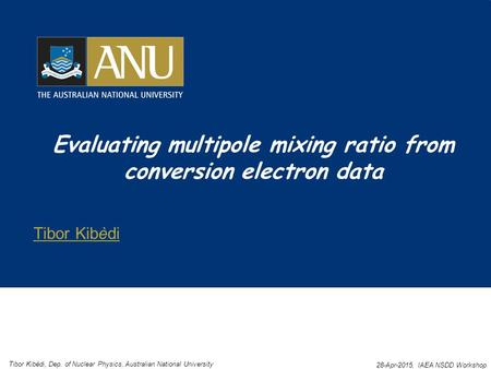 Evaluating multipole mixing ratio from conversion electron data Tibor Kibèdi Tibor Kibèdi, Dep. of Nuclear Physics, Australian National University 28-Apr-2015,