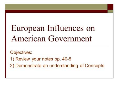 European Influences on American Government Objectives: 1) Review your notes pp. 40-5 2) Demonstrate an understanding of Concepts.