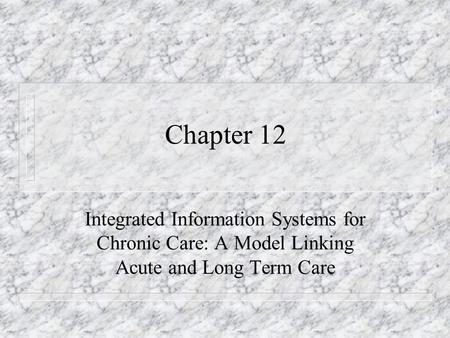 Chapter 12 Integrated Information Systems for Chronic Care: A Model Linking Acute and Long Term Care.