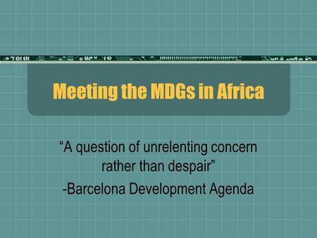 "Meeting the MDGs in Africa ""A question of unrelenting concern rather than despair"" -Barcelona Development Agenda."