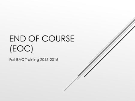 END OF COURSE (EOC) Fall BAC Training 2015-2016. END-OF-COURSE  Over the summer, ACT acquired Pacific Metrics.  ACT dissolving contract with Vantage.