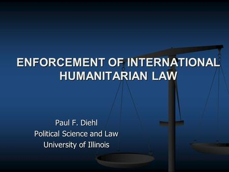 ENFORCEMENT OF INTERNATIONAL HUMANITARIAN LAW Paul F. Diehl Political Science and Law University of Illinois.