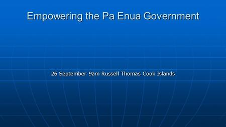 Empowering the Pa Enua Government 26 September 9am Russell Thomas Cook Islands.