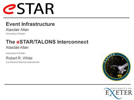 Event Infrastructure Alasdair Allan University of Exeter Alasdair Allan University of Exeter Robert R. White Los Alamos National Laboratories The eSTAR/TALONS.