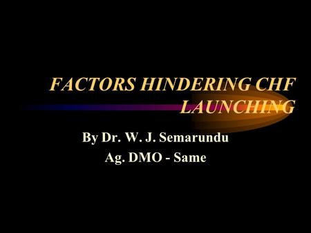 FACTORS HINDERING CHF LAUNCHING By Dr. W. J. Semarundu Ag. DMO - Same.