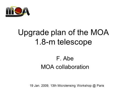 Upgrade plan of the MOA 1.8-m telescope F. Abe MOA collaboration 19 Jan. 2009, 13th Microlensing Paris.