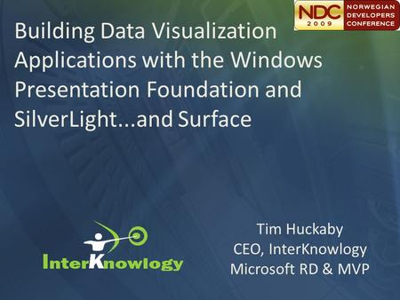 Tim Huckaby CEO, InterKnowlogy Microsoft RD & MVP Building Data Visualization Applications with the Windows Presentation Foundation and SilverLight...and.