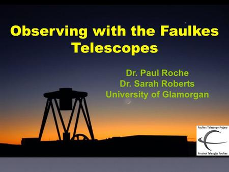 Dr. Paul Roche Dr. Sarah Roberts University of Glamorgan Observing with the Faulkes Telescopes.