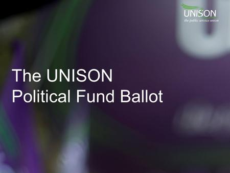 The UNISON Political Fund Ballot. What is the political fund? UNISON's political fund has two components: 1.The Affiliated Political Fund (APF), which.