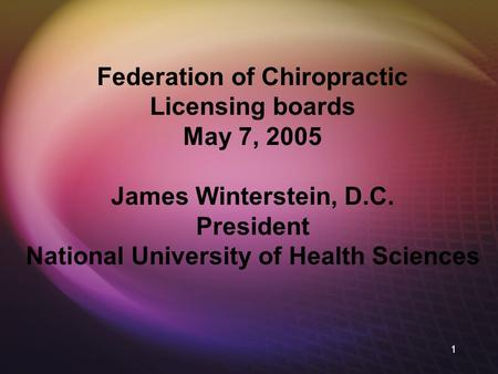 1 Federation of Chiropractic Licensing boards May 7, 2005 James Winterstein, D.C. President National University of Health Sciences.
