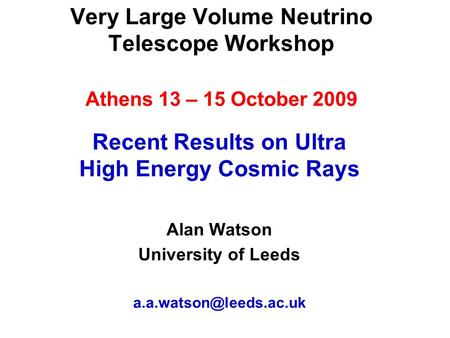 Very Large Volume Neutrino Telescope Workshop Athens 13 – 15 October 2009 Recent Results on Ultra High Energy Cosmic Rays Alan Watson University of Leeds.
