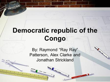 "Democratic republic of the Congo By: Raymond ""Ray Ray"" Patterson, Alex Clarke and Jonathan Strickland."