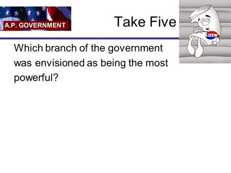 Take Five Which branch of the government was envisioned as being the most powerful?