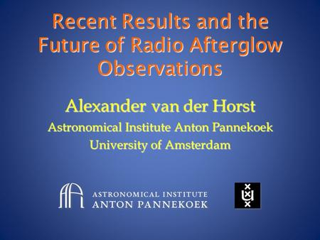 Recent Results and the Future of Radio Afterglow Observations Alexander van der Horst Astronomical Institute Anton Pannekoek University of Amsterdam.