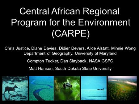 Central African Regional Program for the Environment (CARPE) Chris Justice, Diane Davies, Didier Devers, Alice Alstatt, Minnie Wong Department of Geography,