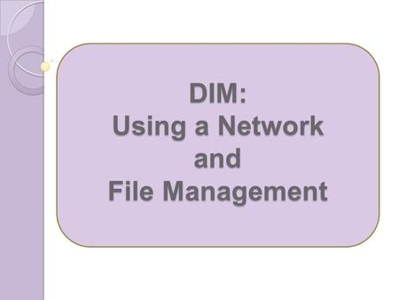 DIM: Using a Network and File Management. 1.What is a group of two or more computers linked together called? Network 2.Why do we network computers? Communication.