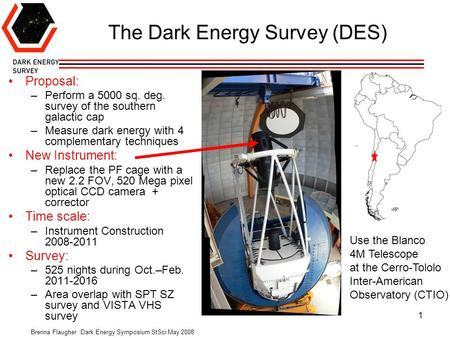 Brenna Flaugher Dark Energy Symposium StSci May 2008 1 The Dark Energy Survey (DES) Proposal: –Perform a 5000 sq. deg. survey of the southern galactic.