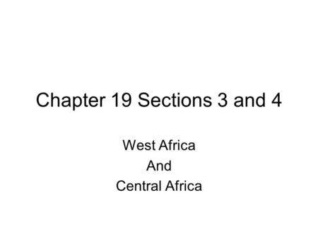 Chapter 19 Sections 3 and 4 West Africa And Central Africa.