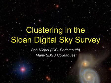 Clustering in the Sloan Digital Sky Survey Bob Nichol (ICG, Portsmouth) Many SDSS Colleagues.