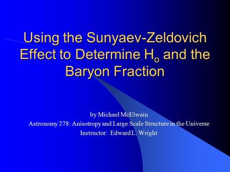 Using the Sunyaev-Zeldovich Effect to Determine H o and the Baryon Fraction by Michael McElwain Astronomy 278: Anisotropy and Large Scale Structure in.