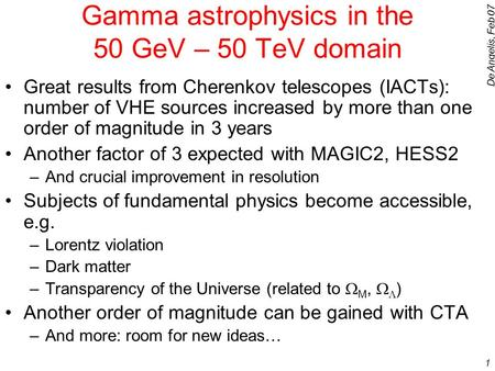 De Angelis, Feb 07 1 Gamma astrophysics in the 50 GeV – 50 TeV domain Great results from Cherenkov telescopes (IACTs): number of VHE sources increased.