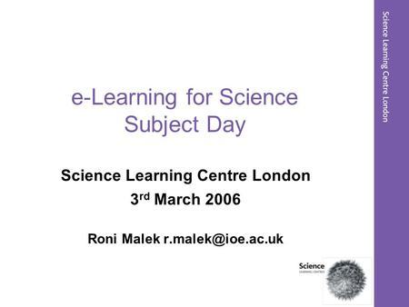 E-Learning for Science Subject Day Science Learning Centre London 3 rd March 2006 Roni Malek
