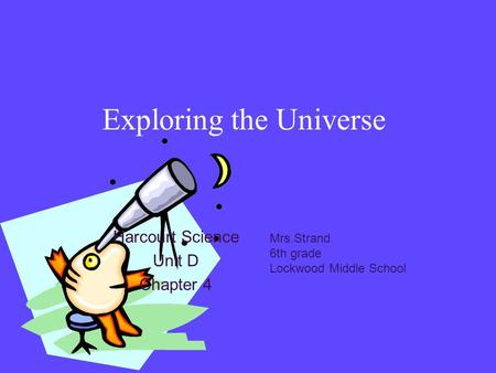 Exploring the Universe Harcourt Science Unit D Chapter 4 Mrs.Strand 6th grade Lockwood Middle School.